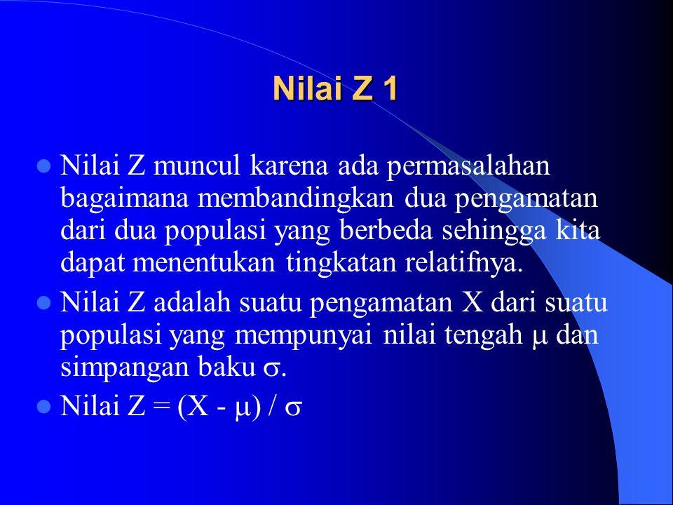 Nilai Z 1 Nilai Z muncul karena ada permasalahan bagaimana membandingkan dua pengamatan dari dua populasi yang berbeda sehingga kita dapat menentukan tingkatan relatifnya.