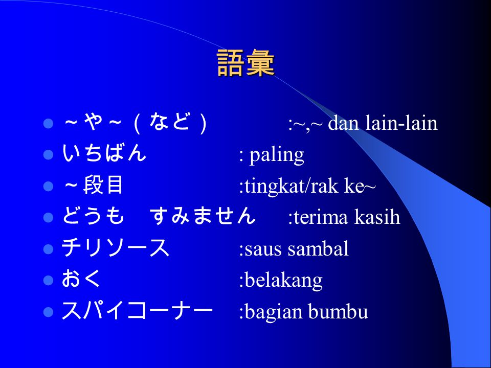 語彙 ~や~(など) :~,~ dan lain-lain いちばん : paling ~段目 :tingkat/rak ke~ どうも すみません :terima kasih チリソース :saus sambal おく :belakang スパイコーナー :bagian bumbu