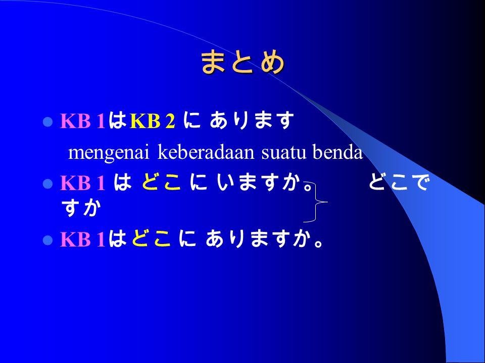 まとめ KB 1 は KB 2 に あります mengenai keberadaan suatu benda KB 1 は どこ に いますか。 どこで すか KB 1 はどこ に ありますか。