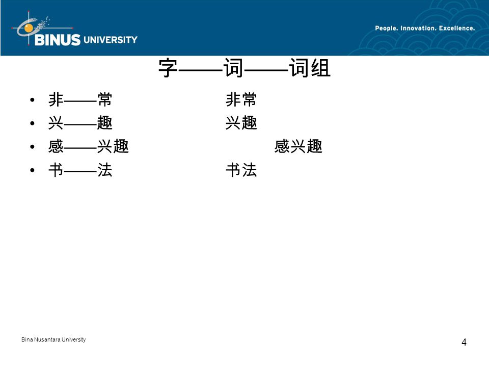 Bina Nusantara University 4 字 —— 词 —— 词组 非 —— 常非常 兴 —— 趣兴趣 感 —— 兴趣感兴趣 书 —— 法书法