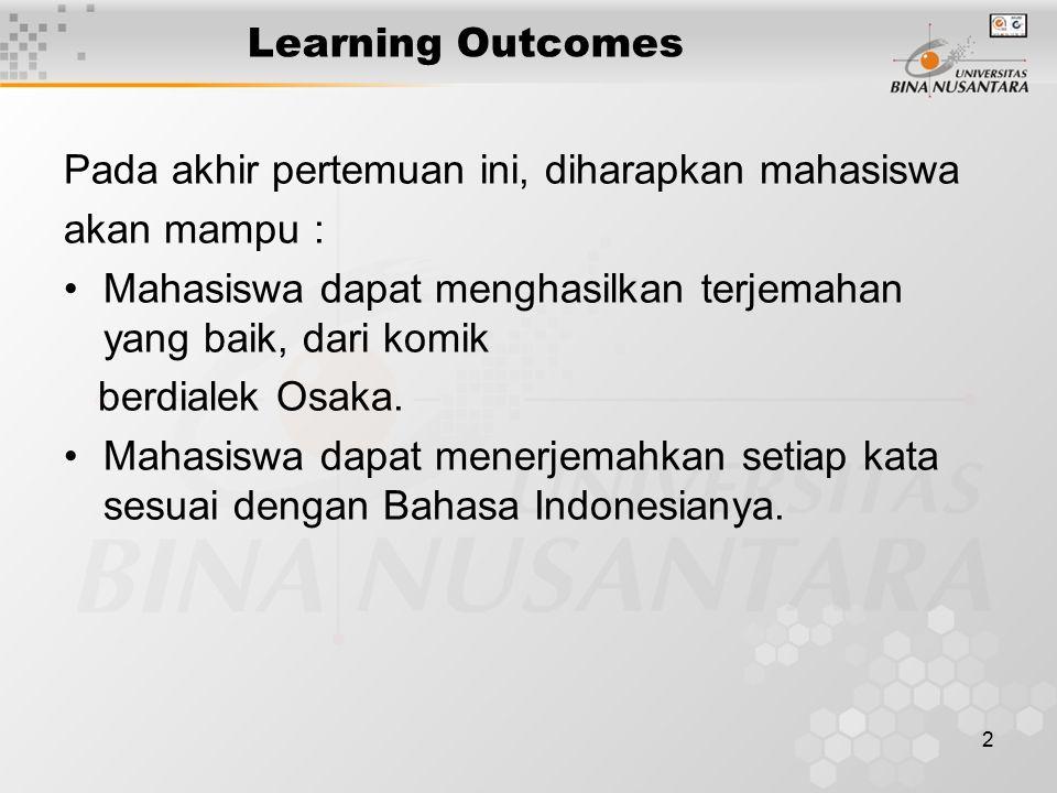 2 Learning Outcomes Pada akhir pertemuan ini, diharapkan mahasiswa akan mampu : Mahasiswa dapat menghasilkan terjemahan yang baik, dari komik berdialek Osaka.