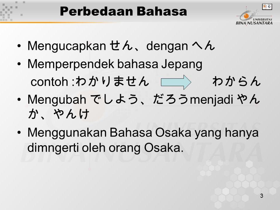 3 Perbedaan Bahasa Mengucapkan せん、 dengan へん Memperpendek bahasa Jepang contoh : わかりません わからん Mengubah でしよう、だろう menjadi やん か、やんけ Menggunakan Bahasa Osaka yang hanya dimngerti oleh orang Osaka.