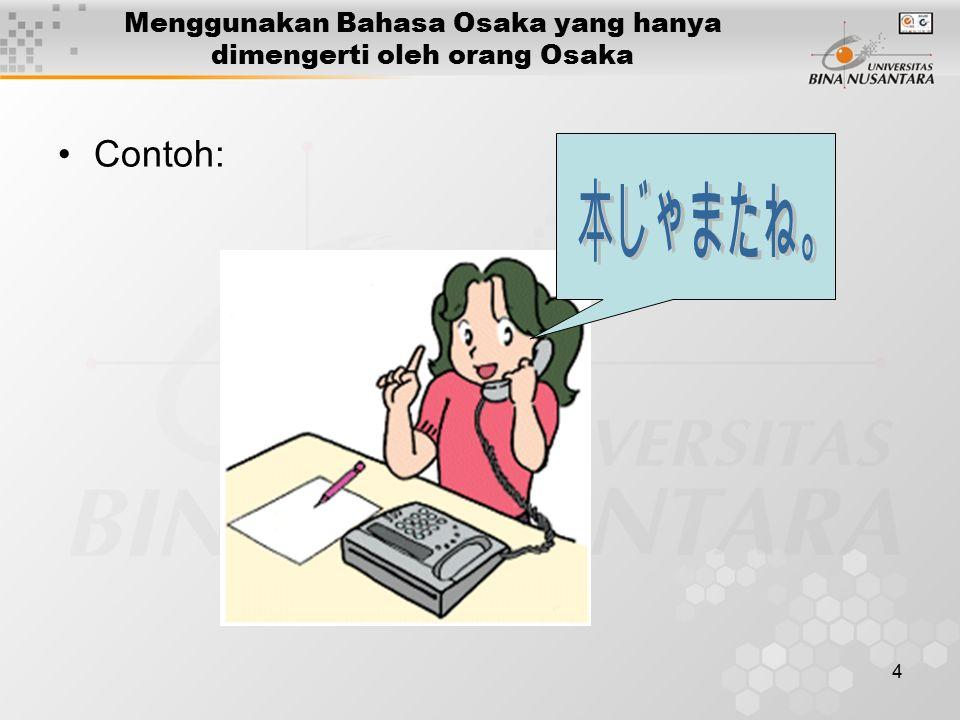 4 Menggunakan Bahasa Osaka yang hanya dimengerti oleh orang Osaka Contoh: