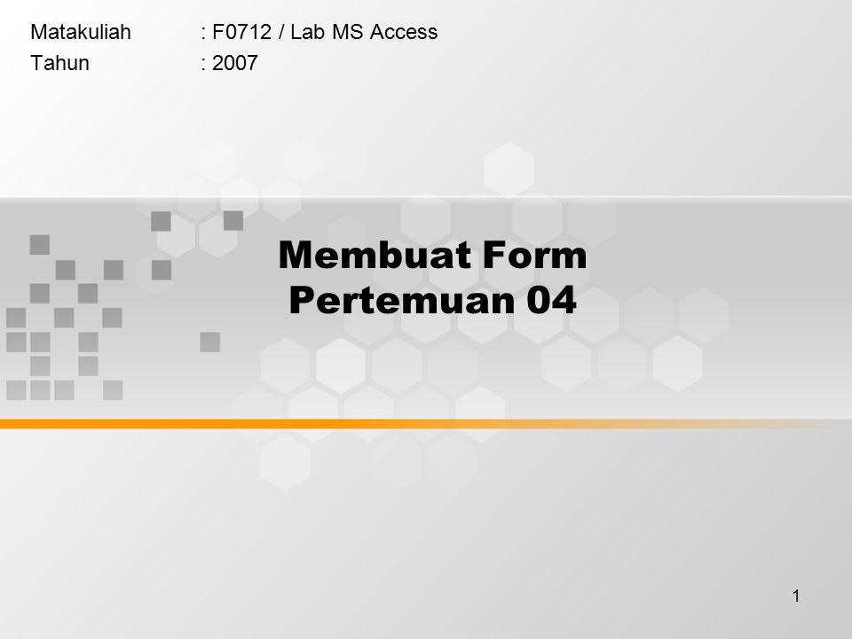 1 Membuat Form Pertemuan 04 Matakuliah: F0712 / Lab MS Access Tahun: 2007