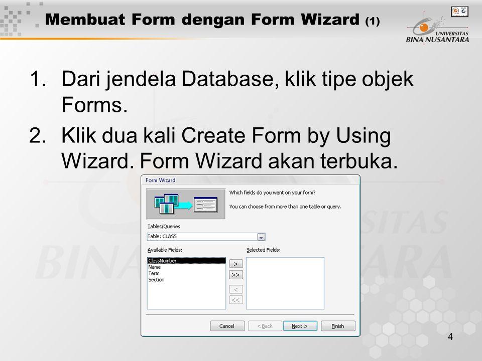 4 Membuat Form dengan Form Wizard (1) 1.Dari jendela Database, klik tipe objek Forms.