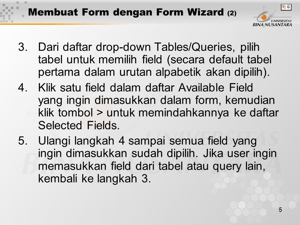 5 Membuat Form dengan Form Wizard (2) 3.Dari daftar drop-down Tables/Queries, pilih tabel untuk memilih field (secara default tabel pertama dalam urutan alpabetik akan dipilih).