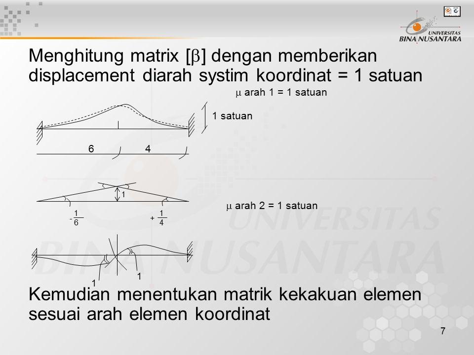7 Menghitung matrix [  ] dengan memberikan displacement diarah systim koordinat = 1 satuan Kemudian menentukan matrik kekakuan elemen sesuai arah ele