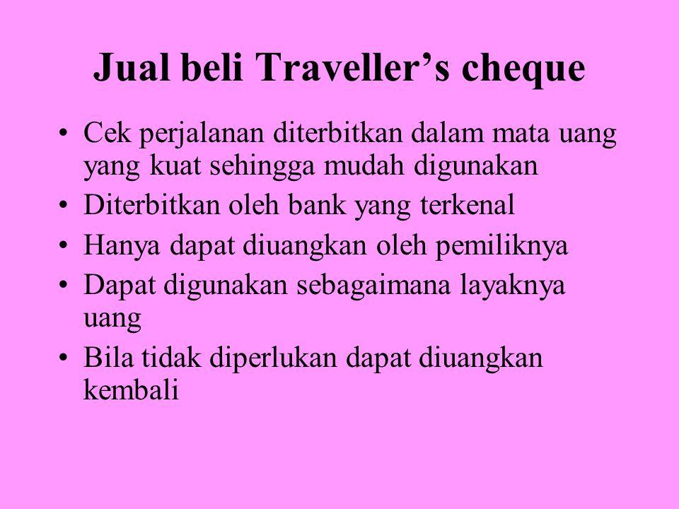 Jual beli Traveller's cheque Cek perjalanan diterbitkan dalam mata uang yang kuat sehingga mudah digunakan Diterbitkan oleh bank yang terkenal Hanya dapat diuangkan oleh pemiliknya Dapat digunakan sebagaimana layaknya uang Bila tidak diperlukan dapat diuangkan kembali