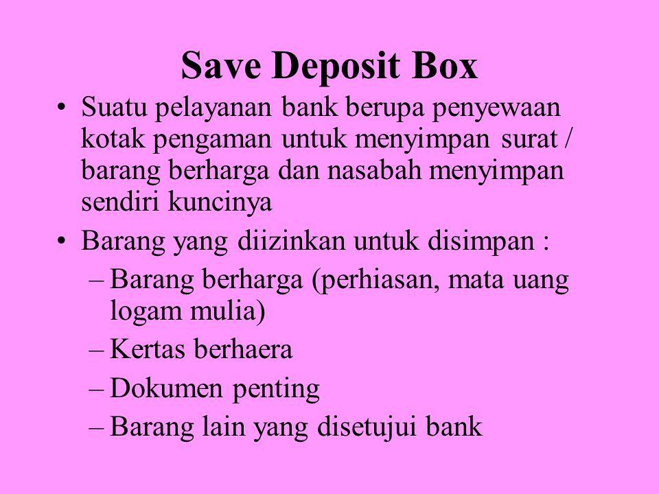 Save Deposit Box Suatu pelayanan bank berupa penyewaan kotak pengaman untuk menyimpan surat / barang berharga dan nasabah menyimpan sendiri kuncinya Barang yang diizinkan untuk disimpan : –Barang berharga (perhiasan, mata uang logam mulia) –Kertas berhaera –Dokumen penting –Barang lain yang disetujui bank