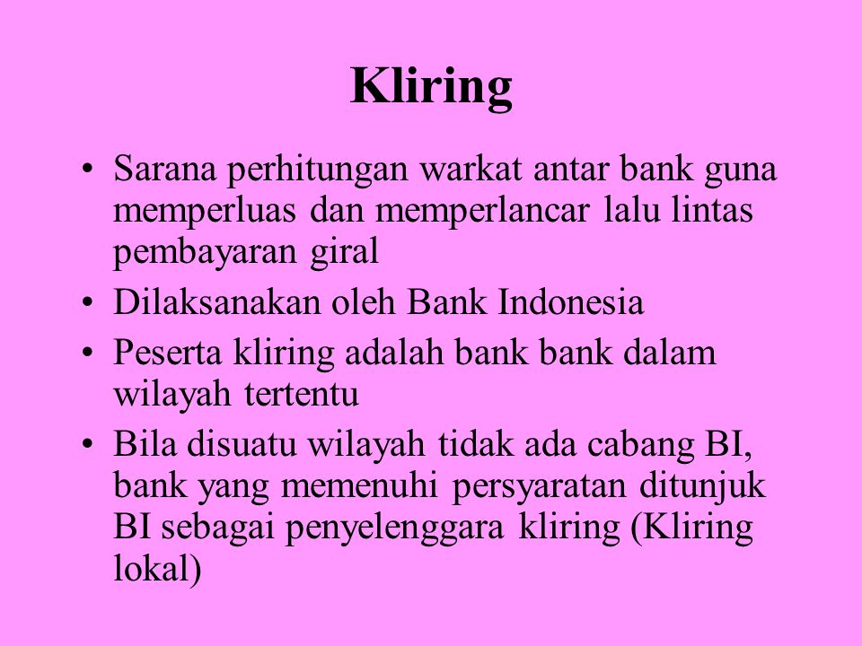Sistem Kliring Elektronik Sistem Kliring Elektronik (SKE) merupakan sistem kliring yang didasarkan atas Data Kliring Elektronik (DKE) yang dikirim oleh Peserta Langsung Aktif (PLA) dari Terminal Peserta Kliring (TPK) melalui jaringan data ke Sistem Pusat Kliring Elektronik (SPKE) dan diikuti dengan penyampaian dokumen / warkat kliring kepada penyelenggara (Bank Indonesia)