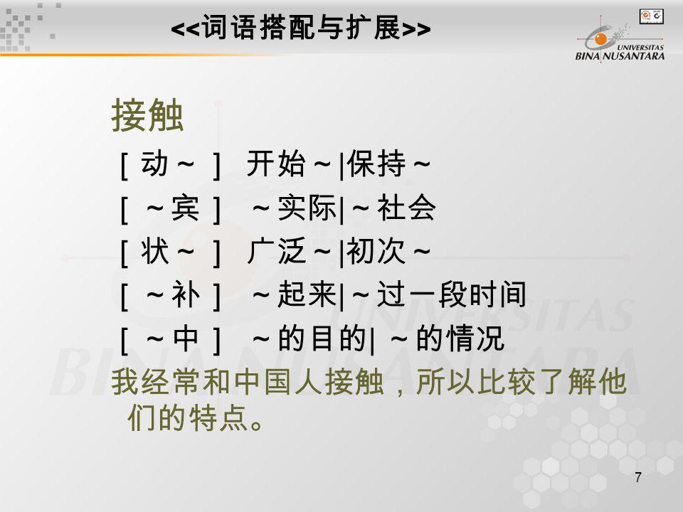 7 > 接触 [动~]开始~ | 保持~ [~宾]~实际 | ~社会 [状~]广泛~ | 初次~ [~补]~起来 | ~过一段时间 [~中]~的目的 | ~的情况 我经常和中国人接触,所以比较了解他 们的特点。