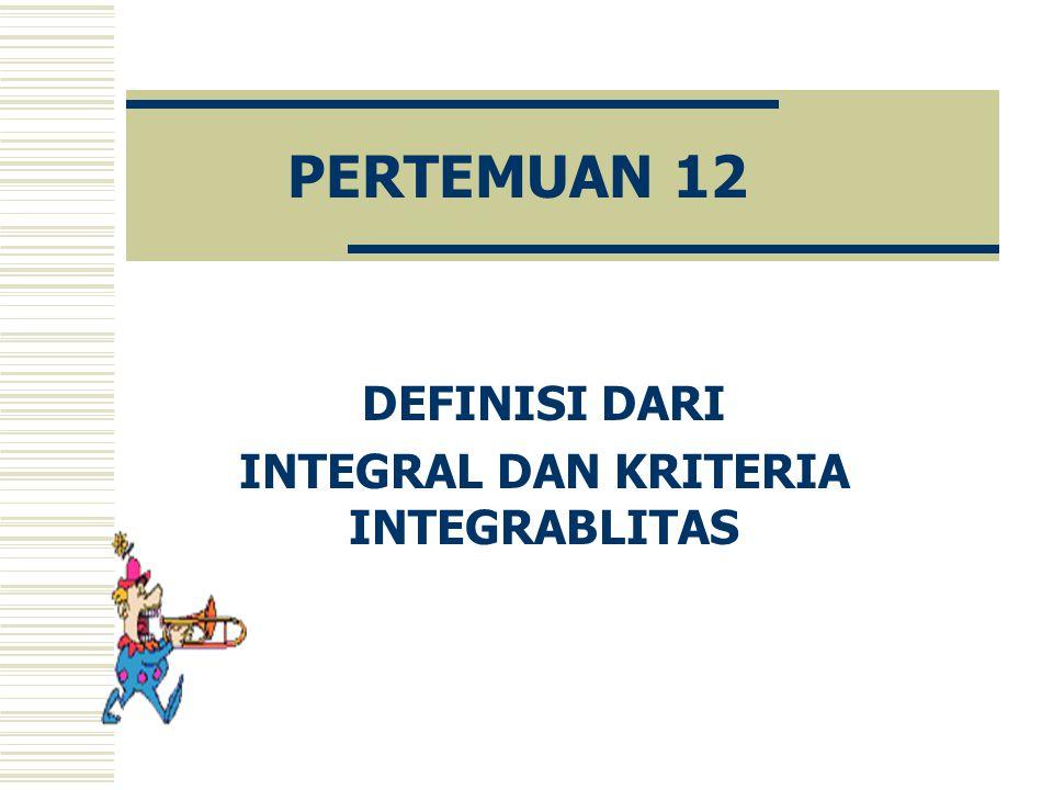 PERTEMUAN 12 DEFINISI DARI INTEGRAL DAN KRITERIA INTEGRABLITAS