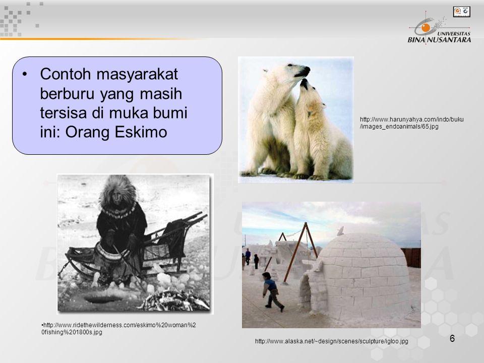 6 Contoh masyarakat berburu yang masih tersisa di muka bumi ini: Orang Eskimo http://www.alaska.net/~design/scenes/sculpture/igloo.jpg http://www.ridethewilderness.com/eskimo%20woman%2 0fishing%201800s.jpg http://www.harunyahya.com/indo/buku /images_endoanimals/65.jpg