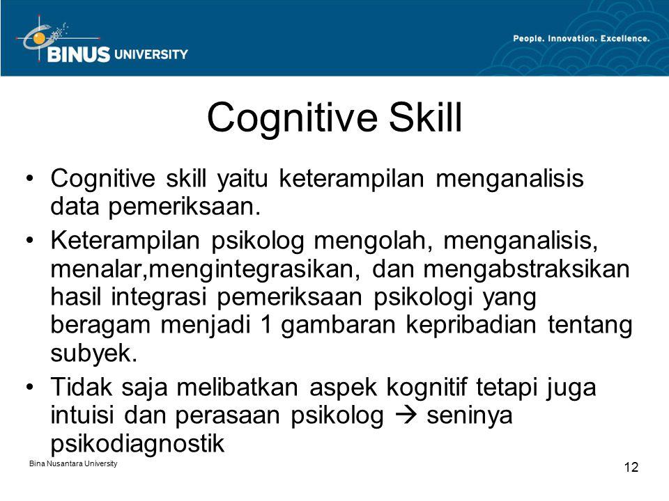 Bina Nusantara University 12 Cognitive Skill Cognitive skill yaitu keterampilan menganalisis data pemeriksaan. Keterampilan psikolog mengolah, mengana