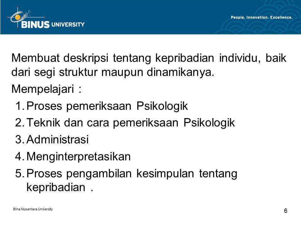 Bina Nusantara University 6 Membuat deskripsi tentang kepribadian individu, baik dari segi struktur maupun dinamikanya. Mempelajari :  Proses pemeri