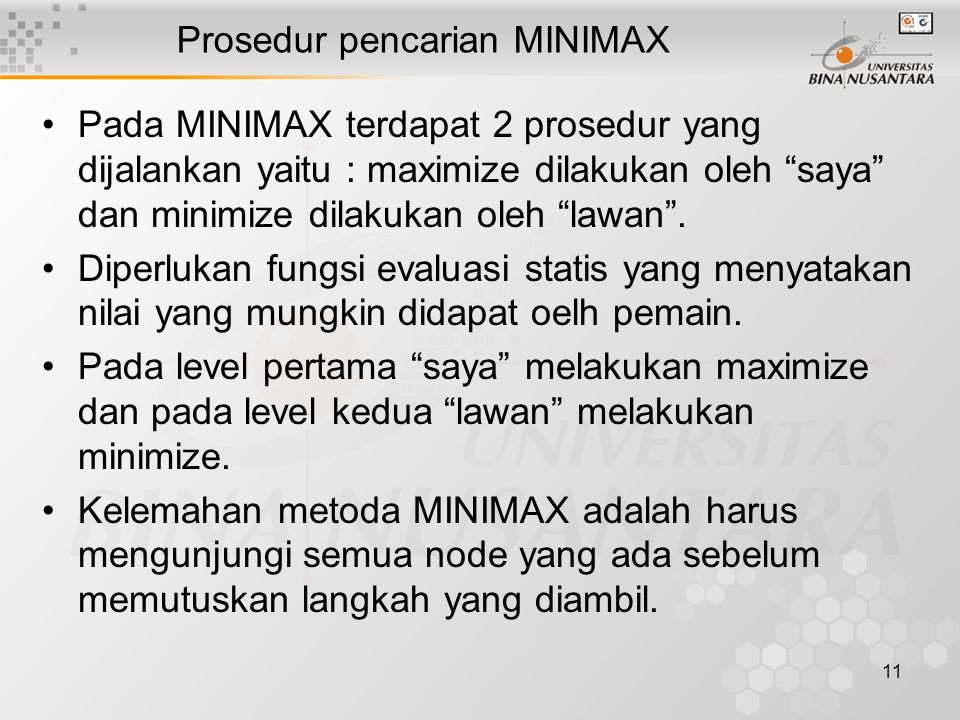 11 Prosedur pencarian MINIMAX Pada MINIMAX terdapat 2 prosedur yang dijalankan yaitu : maximize dilakukan oleh saya dan minimize dilakukan oleh lawan .