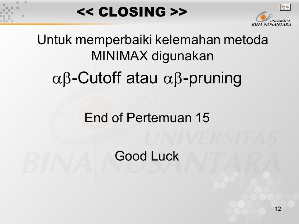 12 > Untuk memperbaiki kelemahan metoda MINIMAX digunakan  -Cutoff atau  -pruning End of Pertemuan 15 Good Luck