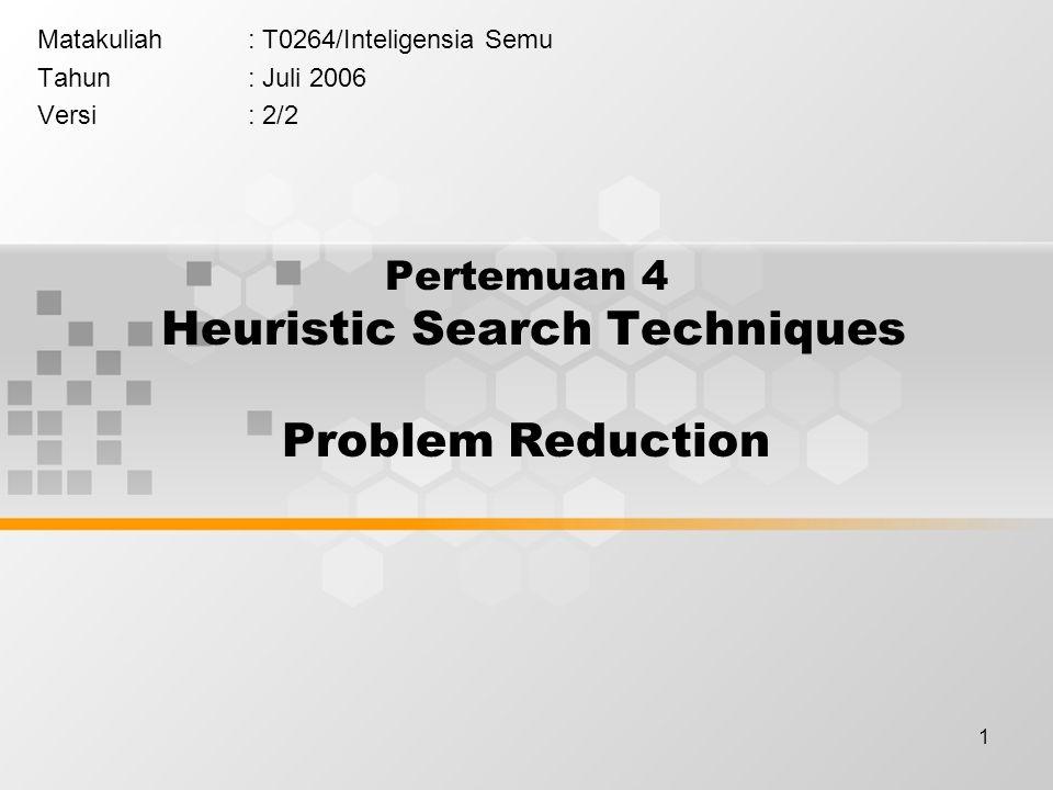 1 Pertemuan 4 Heuristic Search Techniques Problem Reduction Matakuliah: T0264/Inteligensia Semu Tahun: Juli 2006 Versi: 2/2
