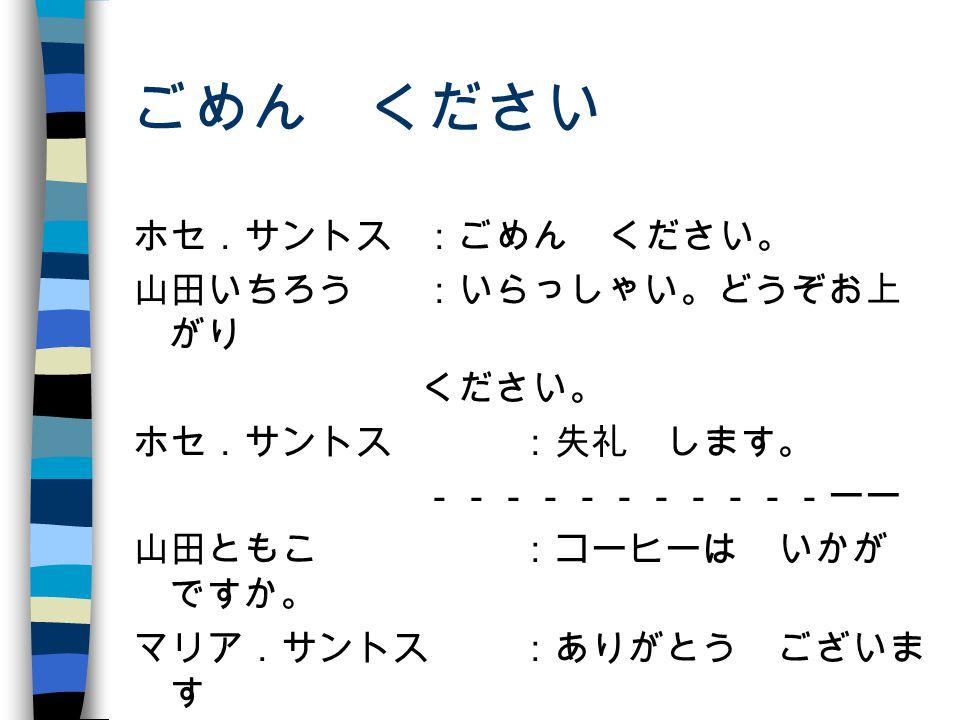 ごめん ください ホセ.サントス:ごめん ください。 山田いちろう:いらっしゃい。どうぞお上 がり ください。 ホセ.サントス :失礼 します。 -----------ーー 山田ともこ :コーヒーは いかが ですか。 マリア.サントス:ありがとう ございま す -------------