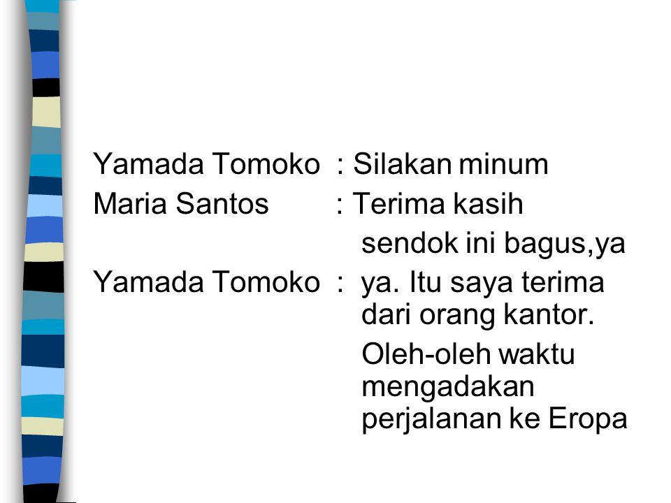 Yamada Tomoko : Silakan minum Maria Santos : Terima kasih sendok ini bagus,ya Yamada Tomoko : ya. Itu saya terima dari orang kantor. Oleh-oleh waktu m