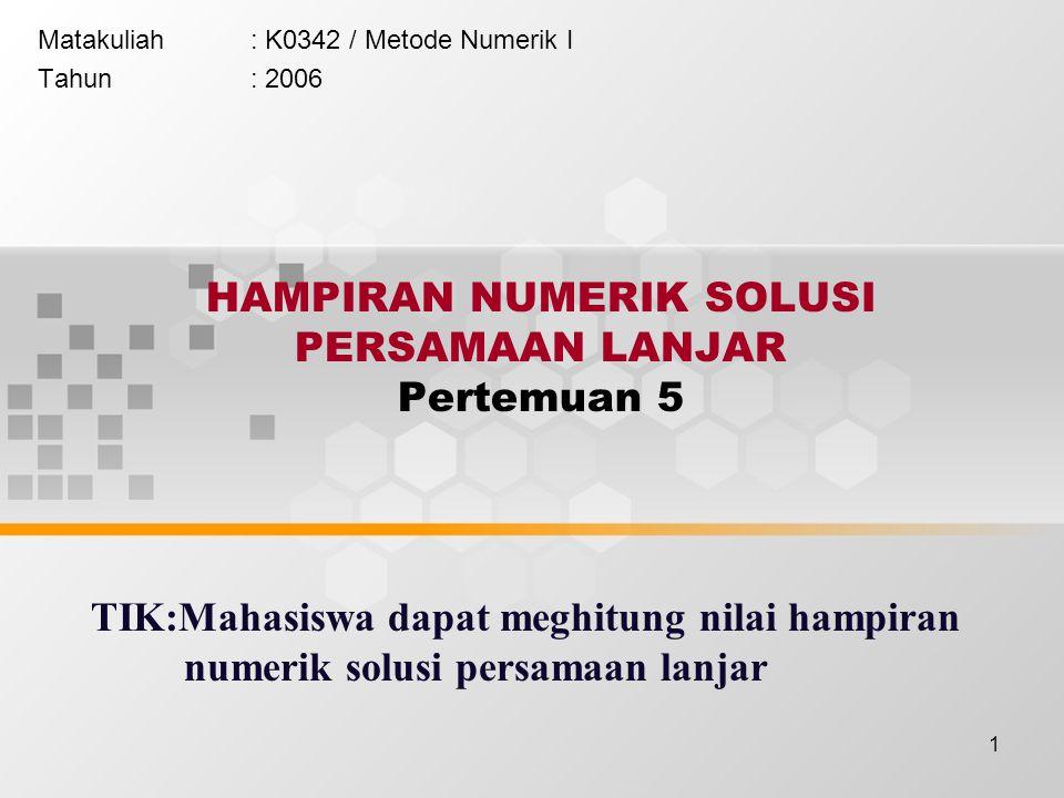 1 HAMPIRAN NUMERIK SOLUSI PERSAMAAN LANJAR Pertemuan 5 Matakuliah: K0342 / Metode Numerik I Tahun: 2006 TIK:Mahasiswa dapat meghitung nilai hampiran n