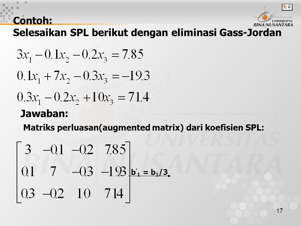 17 Contoh: Selesaikan SPL berikut dengan eliminasi Gass-Jordan Jawaban: Matriks perluasan(augmented matrix) dari koefisien SPL: b ' 1 = b 1 /3