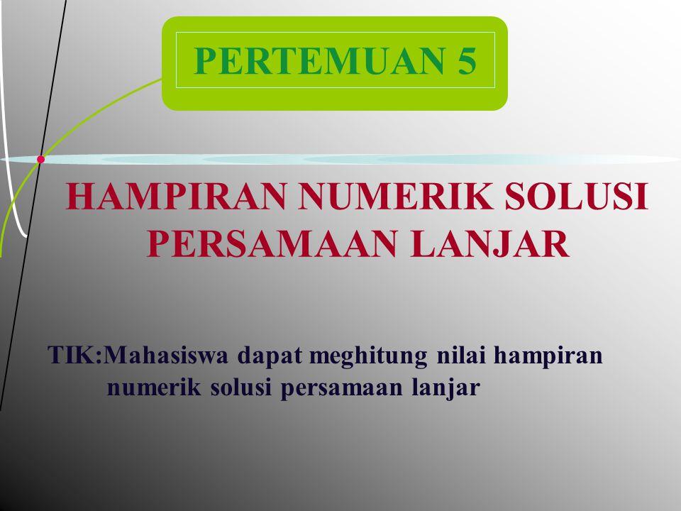 2 PERTEMUAN 5 HAMPIRAN NUMERIK SOLUSI PERSAMAAN LANJAR TIK:Mahasiswa dapat meghitung nilai hampiran numerik solusi persamaan lanjar