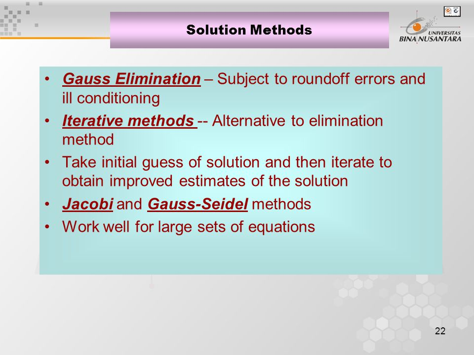 22 Solution Methods Gauss Elimination – Subject to roundoff errors and ill conditioning Iterative methods -- Alternative to elimination method Take initial guess of solution and then iterate to obtain improved estimates of the solution Jacobi and Gauss-Seidel methods Work well for large sets of equations