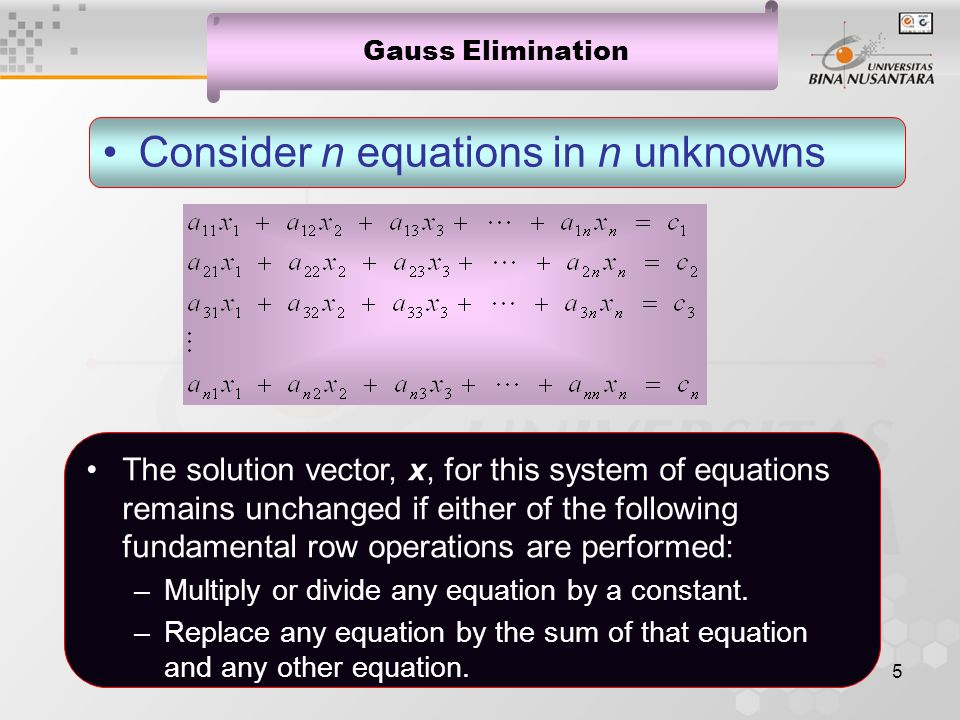 5 Gauss Elimination Consider n equations in n unknowns The solution vector, x, for this system of equations remains unchanged if either of the following fundamental row operations are performed: –Multiply or divide any equation by a constant.