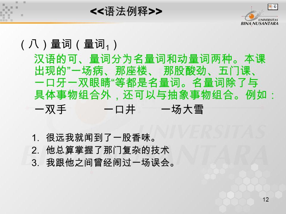 12 > (八)量词(量词 1 ) 汉语的可、量词分为名量词和动量词两种。本课 出现的 一场病、那座楼、 那股酸劲、五门课、 一口牙一双眼睛 等都是名量词。名量词除了与 具体事物组合外,还可以与抽象事物组合。例如: 一双手一口井一场大雪 1.