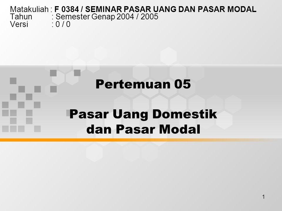 1 Pertemuan 05 Pasar Uang Domestik dan Pasar Modal Matakuliah : F 0384 / SEMINAR PASAR UANG DAN PASAR MODAL Tahun : Semester Genap 2004 / 2005 Versi : 0 / 0