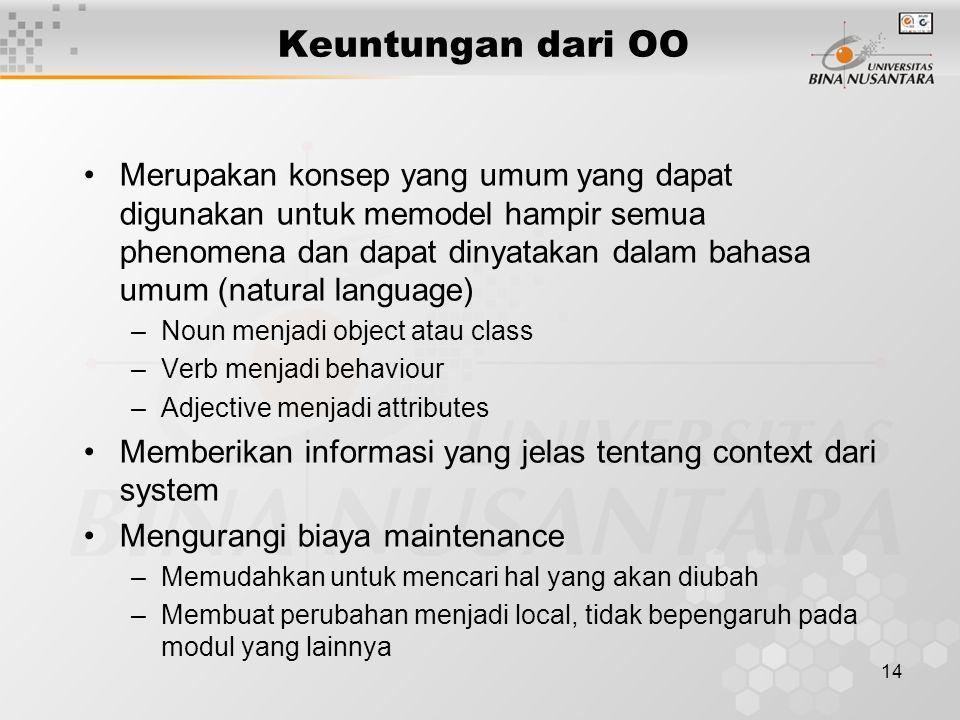 14 Keuntungan dari OO Merupakan konsep yang umum yang dapat digunakan untuk memodel hampir semua phenomena dan dapat dinyatakan dalam bahasa umum (nat