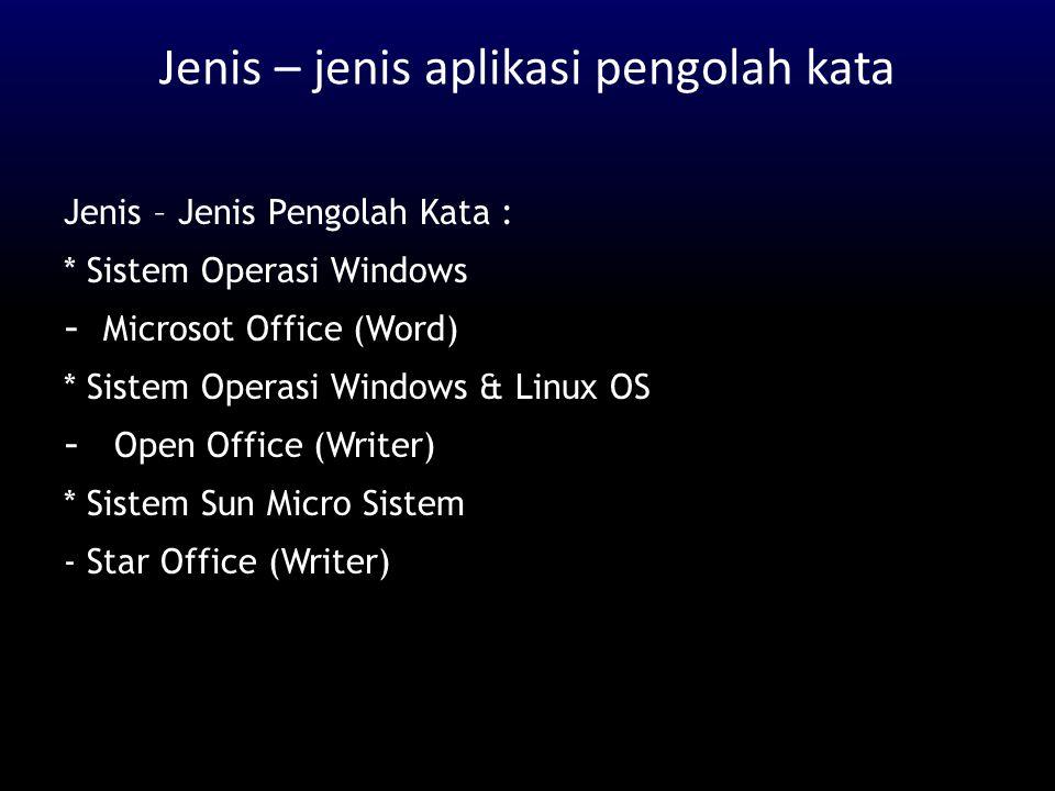 Jenis – jenis aplikasi pengolah kata Jenis – Jenis Pengolah Kata : * Sistem Operasi Windows - Microsot Office (Word) * Sistem Operasi Windows & Linux
