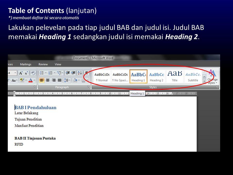 Table of Contents (lanjutan) *) membuat daftar isi secara otomatis Lakukan pelevelan pada tiap judul BAB dan judul isi. Judul BAB memakai Heading 1 se