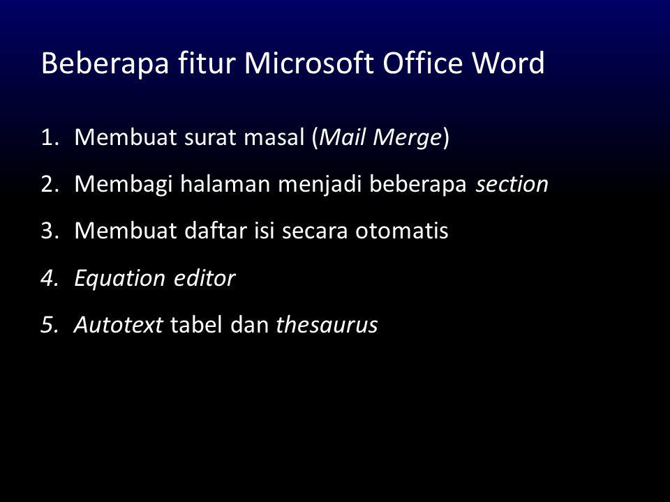 Beberapa fitur Microsoft Office Word 1.Membuat surat masal (Mail Merge) 2.Membagi halaman menjadi beberapa section 3.Membuat daftar isi secara otomati