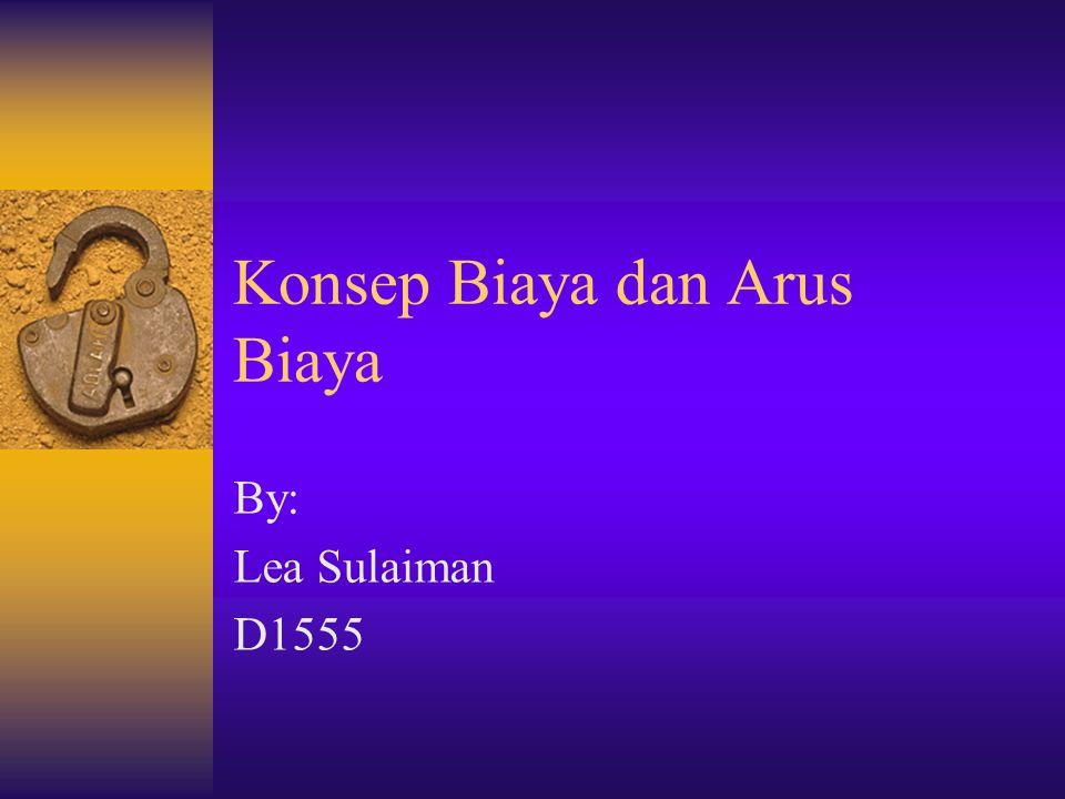 Konsep Biaya dan Arus Biaya By: Lea Sulaiman D1555