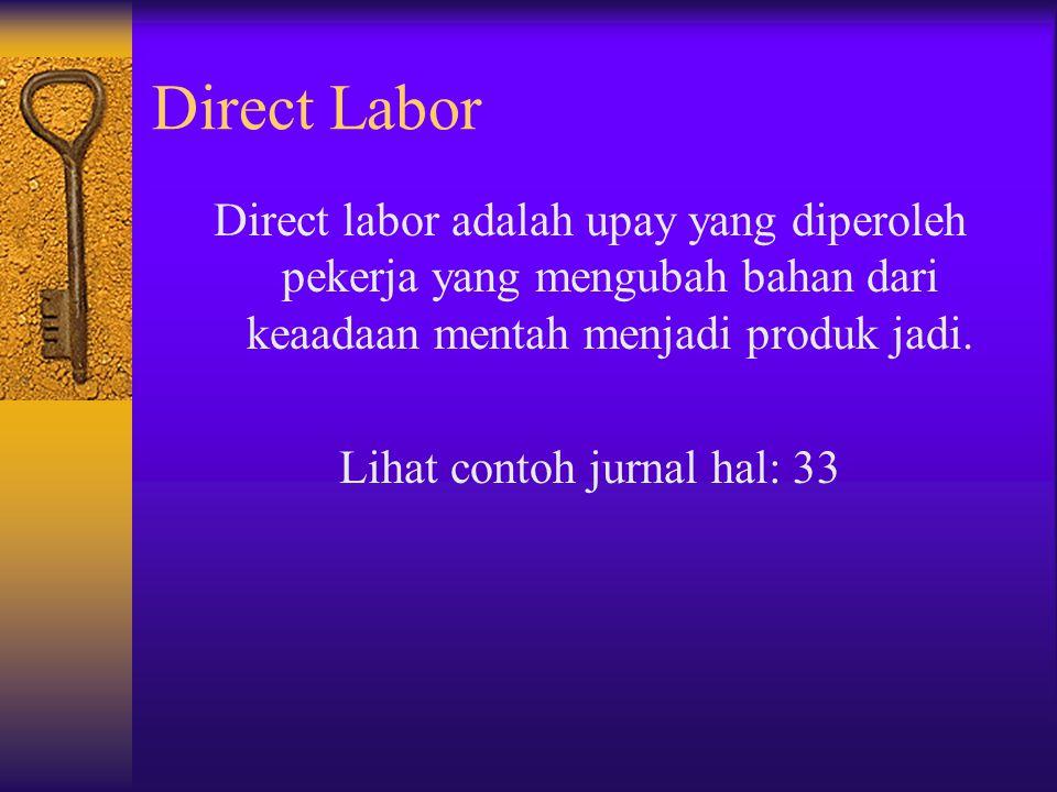 Direct Labor Direct labor adalah upay yang diperoleh pekerja yang mengubah bahan dari keaadaan mentah menjadi produk jadi. Lihat contoh jurnal hal: 33
