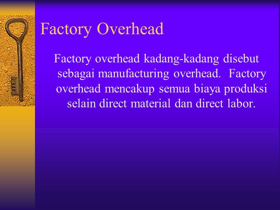 Factory Overhead Factory overhead kadang-kadang disebut sebagai manufacturing overhead. Factory overhead mencakup semua biaya produksi selain direct m