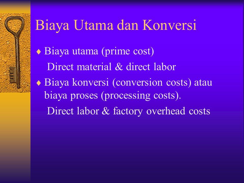 Biaya Utama dan Konversi  Biaya utama (prime cost) Direct material & direct labor  Biaya konversi (conversion costs) atau biaya proses (processing c
