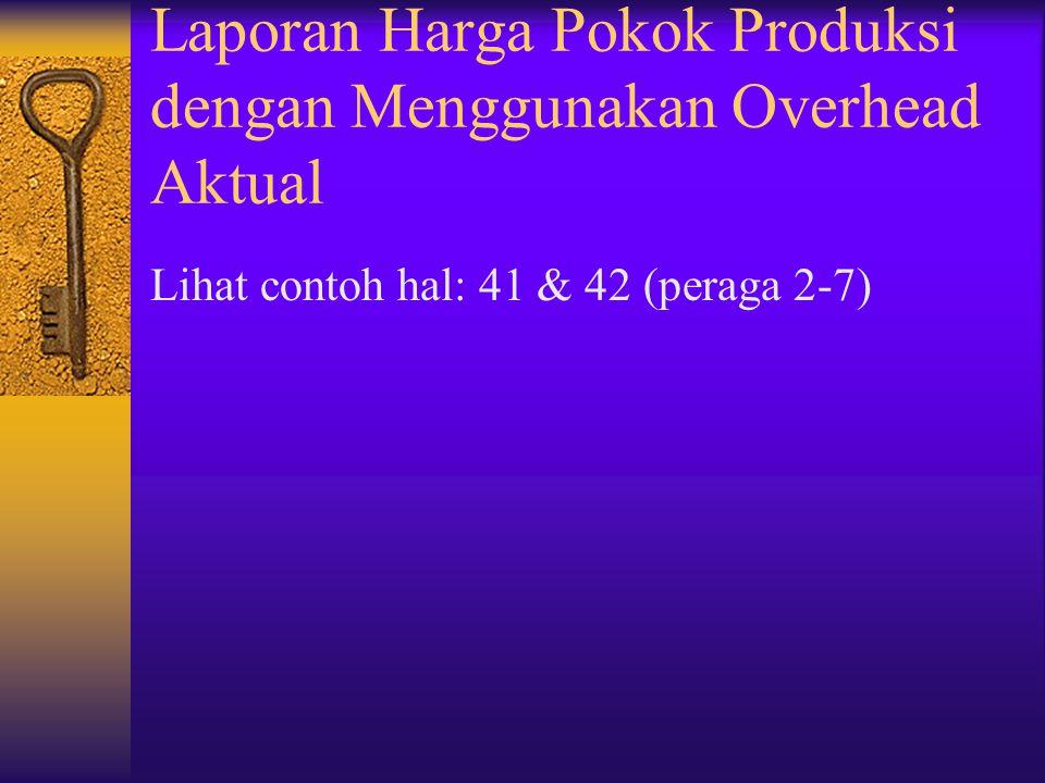 Laporan Harga Pokok Produksi dengan Menggunakan Overhead Aktual Lihat contoh hal: 41 & 42 (peraga 2-7)