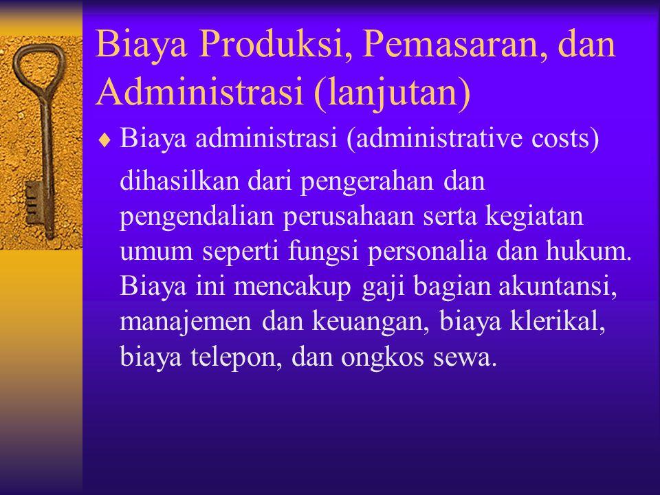 Biaya Produksi, Pemasaran, dan Administrasi (lanjutan)  Biaya administrasi (administrative costs) dihasilkan dari pengerahan dan pengendalian perusah