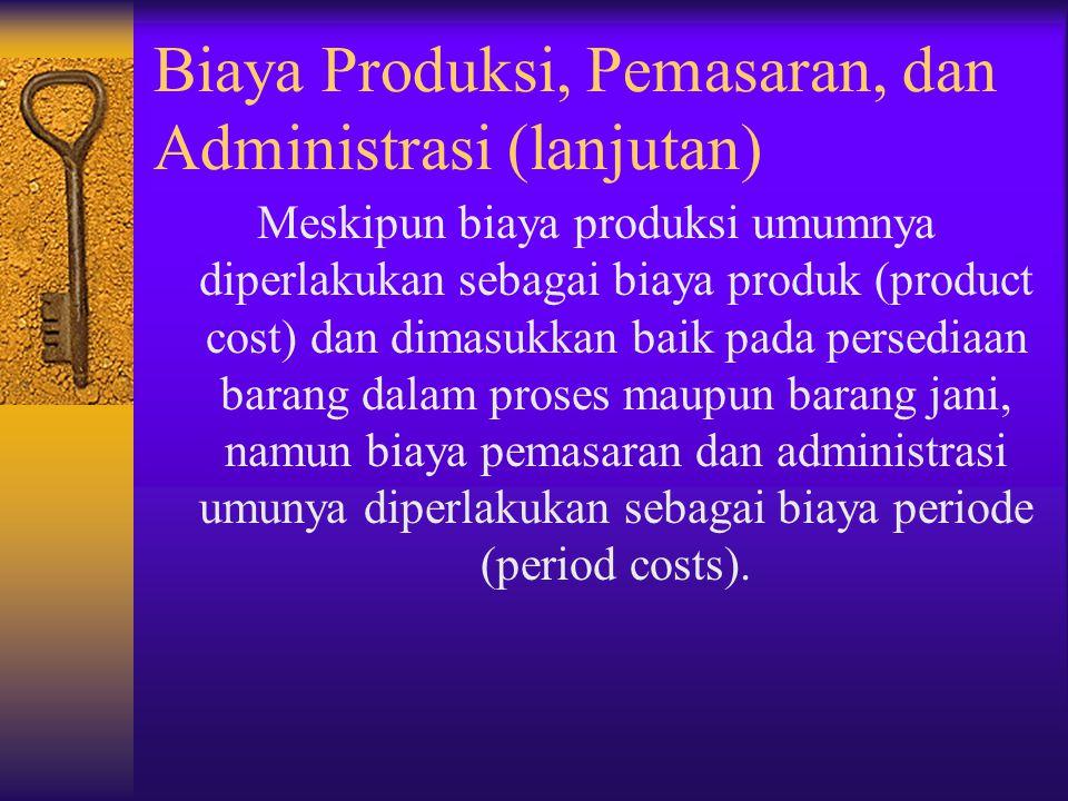 Biaya Produksi, Pemasaran, dan Administrasi (lanjutan) Meskipun biaya produksi umumnya diperlakukan sebagai biaya produk (product cost) dan dimasukkan
