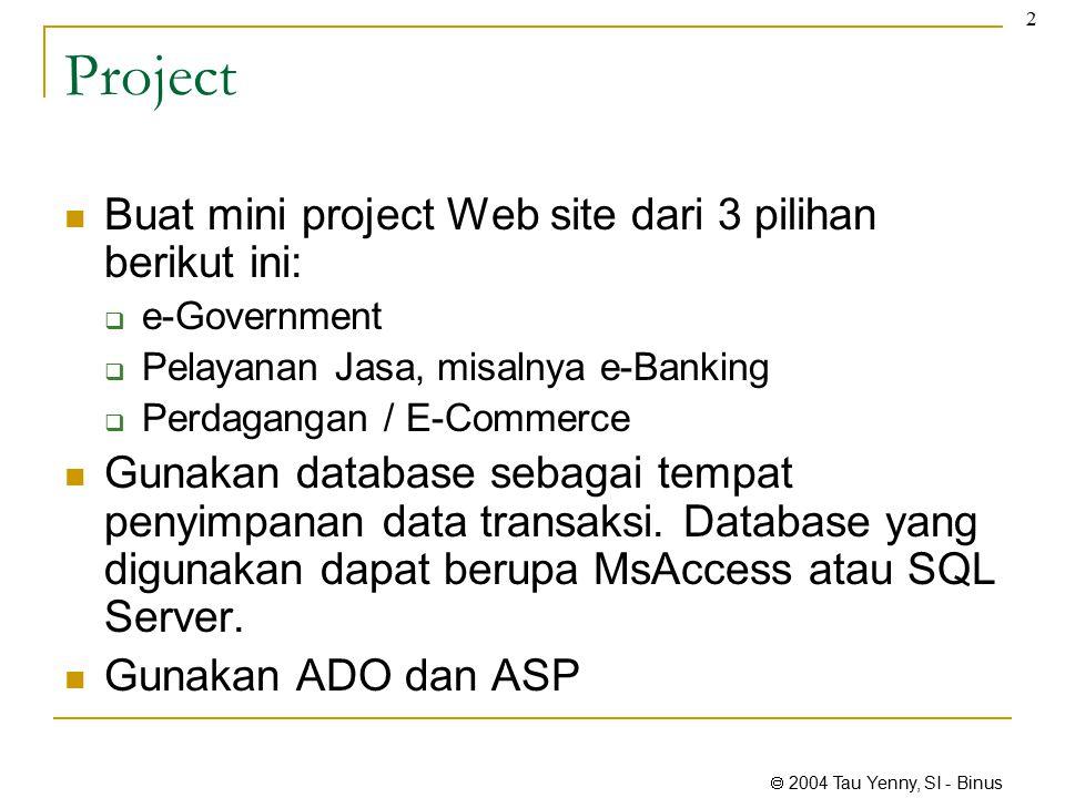  2004 Tau Yenny, SI - Binus 2 Project Buat mini project Web site dari 3 pilihan berikut ini:  e-Government  Pelayanan Jasa, misalnya e-Banking  Perdagangan / E-Commerce Gunakan database sebagai tempat penyimpanan data transaksi.