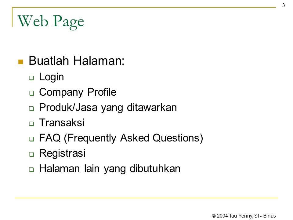  2004 Tau Yenny, SI - Binus 3 Web Page Buatlah Halaman:  Login  Company Profile  Produk/Jasa yang ditawarkan  Transaksi  FAQ (Frequently Asked Questions)  Registrasi  Halaman lain yang dibutuhkan