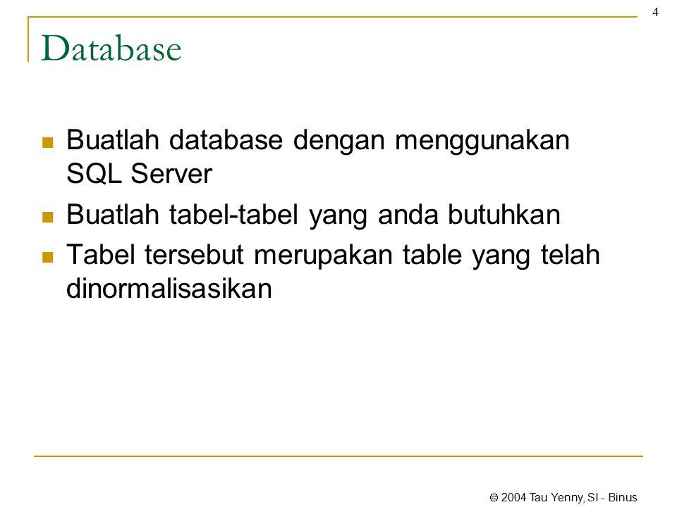  2004 Tau Yenny, SI - Binus 4 Database Buatlah database dengan menggunakan SQL Server Buatlah tabel-tabel yang anda butuhkan Tabel tersebut merupakan table yang telah dinormalisasikan