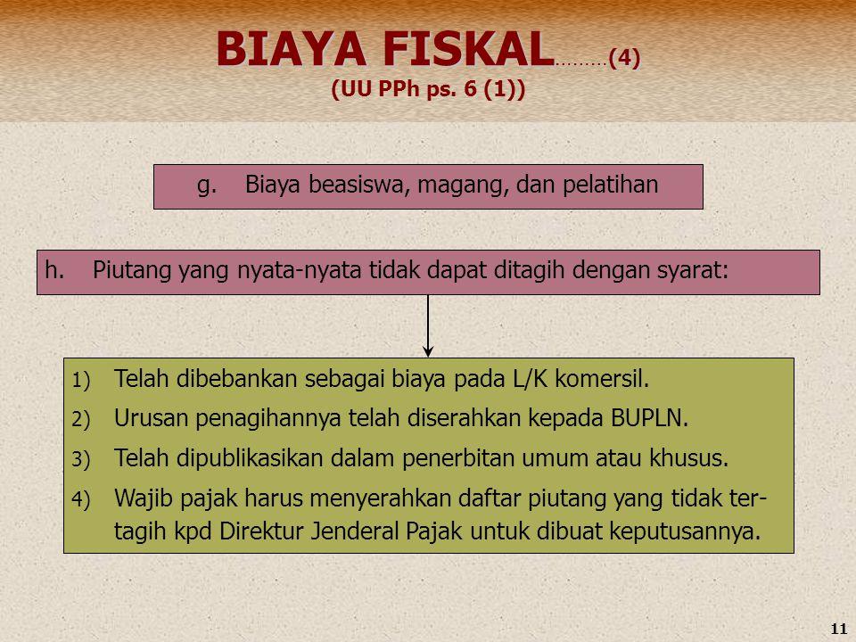 11 BIAYA FISKAL ………(4) BIAYA FISKAL ………(4) (UU PPh ps. 6 (1)) h.Piutang yang nyata-nyata tidak dapat ditagih dengan syarat: 1) Telah dibebankan sebaga