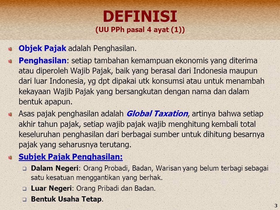 3 DEFINISI DEFINISI (UU PPh pasal 4 ayat (1)) Objek Pajak adalah Penghasilan. Penghasilan: setiap tambahan kemampuan ekonomis yang diterima atau diper