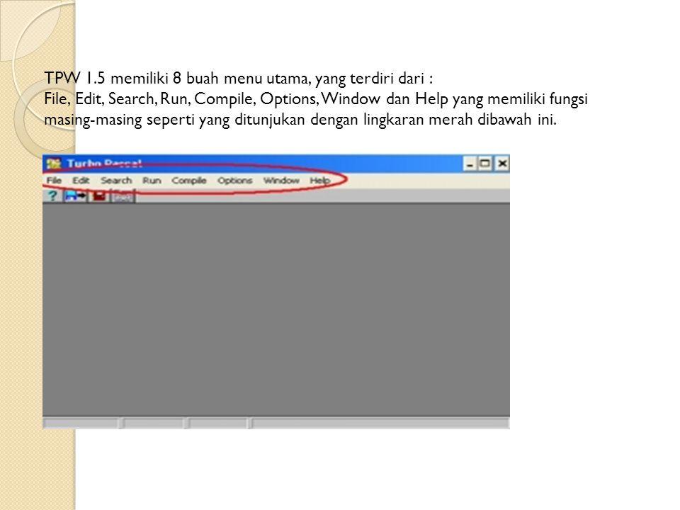 TPW 1.5 memiliki 8 buah menu utama, yang terdiri dari : File, Edit, Search, Run, Compile, Options, Window dan Help yang memiliki fungsi masing-masing seperti yang ditunjukan dengan lingkaran merah dibawah ini.
