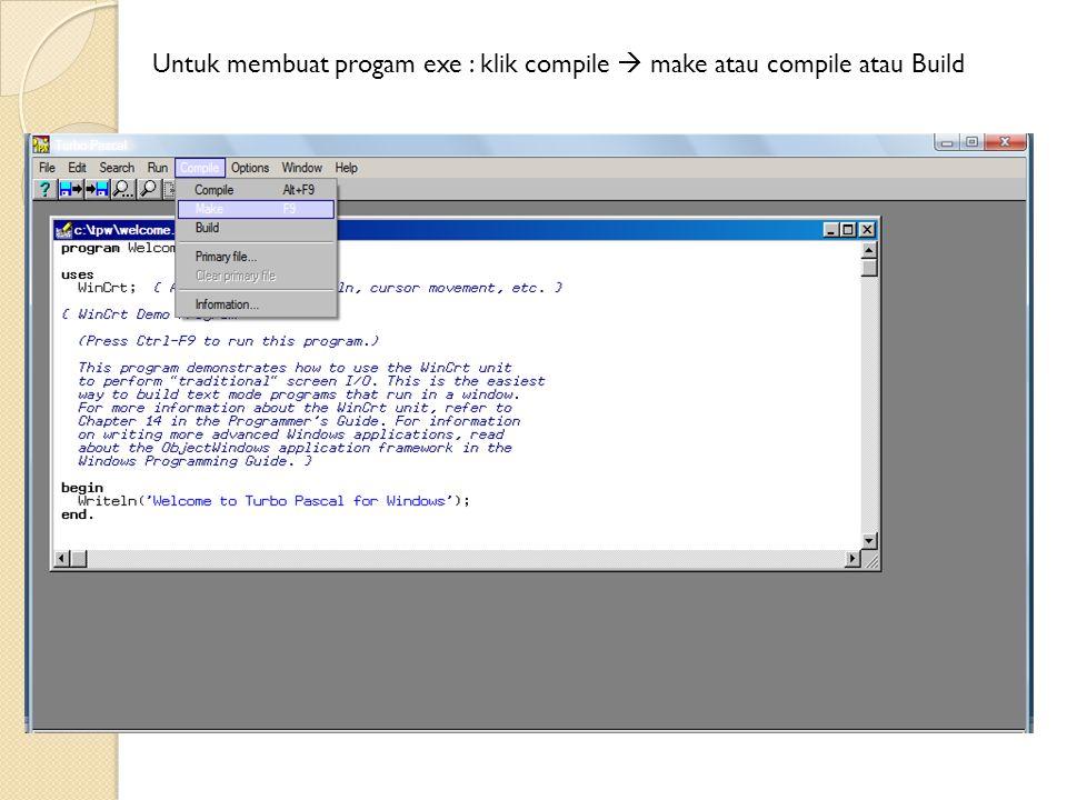 Untuk membuat progam exe : klik compile  make atau compile atau Build