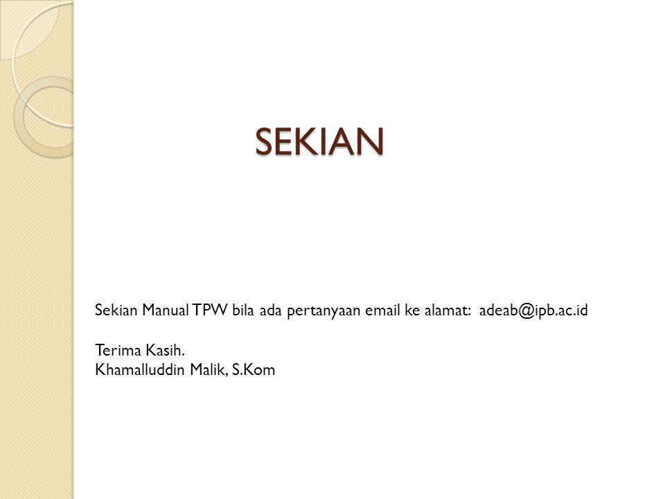 SEKIAN Sekian Manual TPW bila ada pertanyaan email ke alamat: adeab@ipb.ac.id Terima Kasih. Khamalluddin Malik, S.Kom